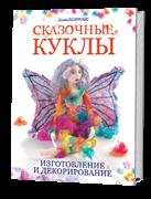 Сказочные куклы: Изготовление и декорирование