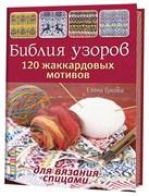 Библия узоров. 120 жаккардовых мотивов для вязания