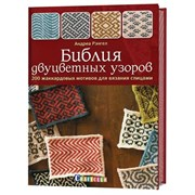 Библия двуцветных узоров: 200 жаккардовых мотивов для вязания спицами.